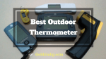 Best Outdoor Cooking Thermometer for BBQ Meat - Digital, Infrared, Wireless and More