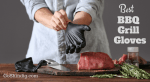 Best BBQ Gloves for Safe Grilling - Burns, Cuts and Germs Begone