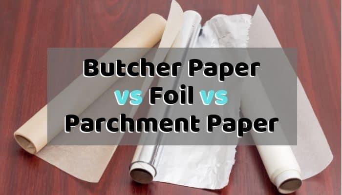 Butcher Paper vs Foil vs Parchment Paper