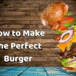 How to Make the Perfect Burger - Patty, Buns, Toppings & Sauce